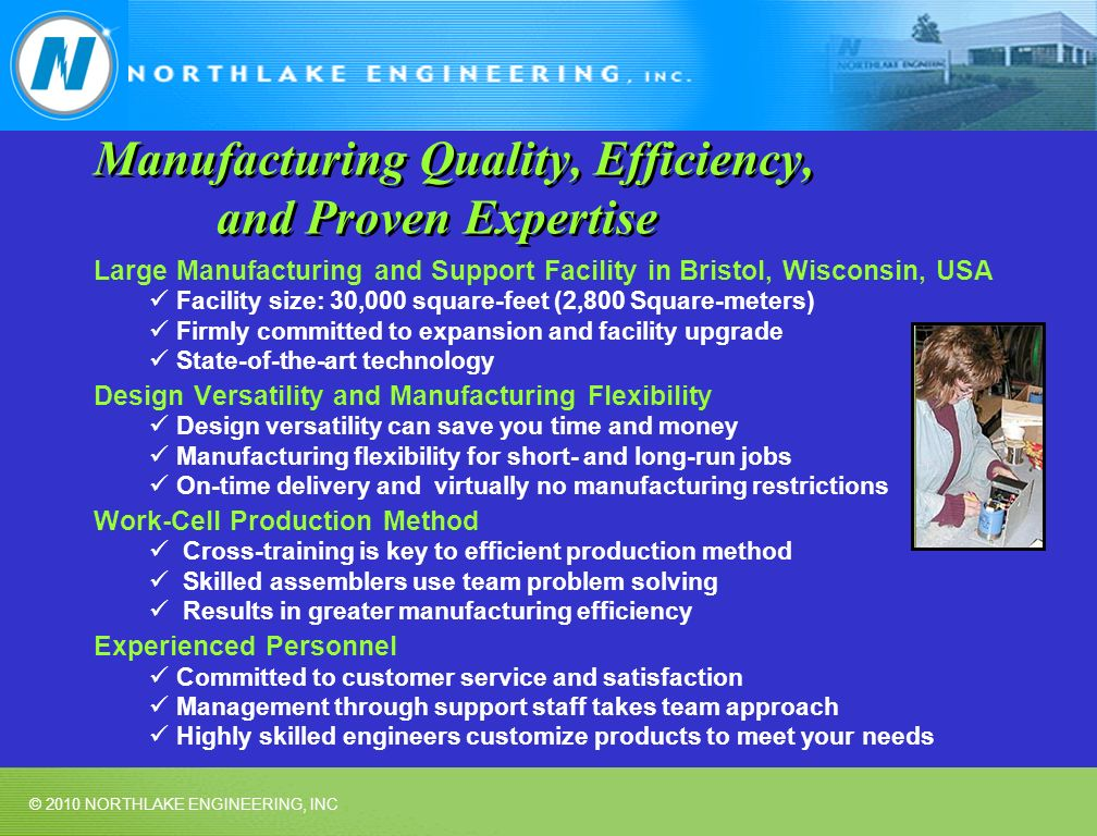© 2010 NORTHLAKE ENGINEERING, INC Manufacturing Quality, Efficiency, and Proven Expertise Large Manufacturing and Support Facility in Bristol, Wisconsin, USA Facility size: 30,000 square-feet (2,800 Square-meters) Firmly committed to expansion and facility upgrade State-of-the-art technology Design Versatility and Manufacturing Flexibility Design versatility can save you time and money Manufacturing flexibility for short- and long-run jobs On-time delivery and virtually no manufacturing restrictions Work-Cell Production Method Cross-training is key to efficient production method Skilled assemblers use team problem solving Results in greater manufacturing efficiency Experienced Personnel Committed to customer service and satisfaction Management through support staff takes team approach Highly skilled engineers customize products to meet your needs