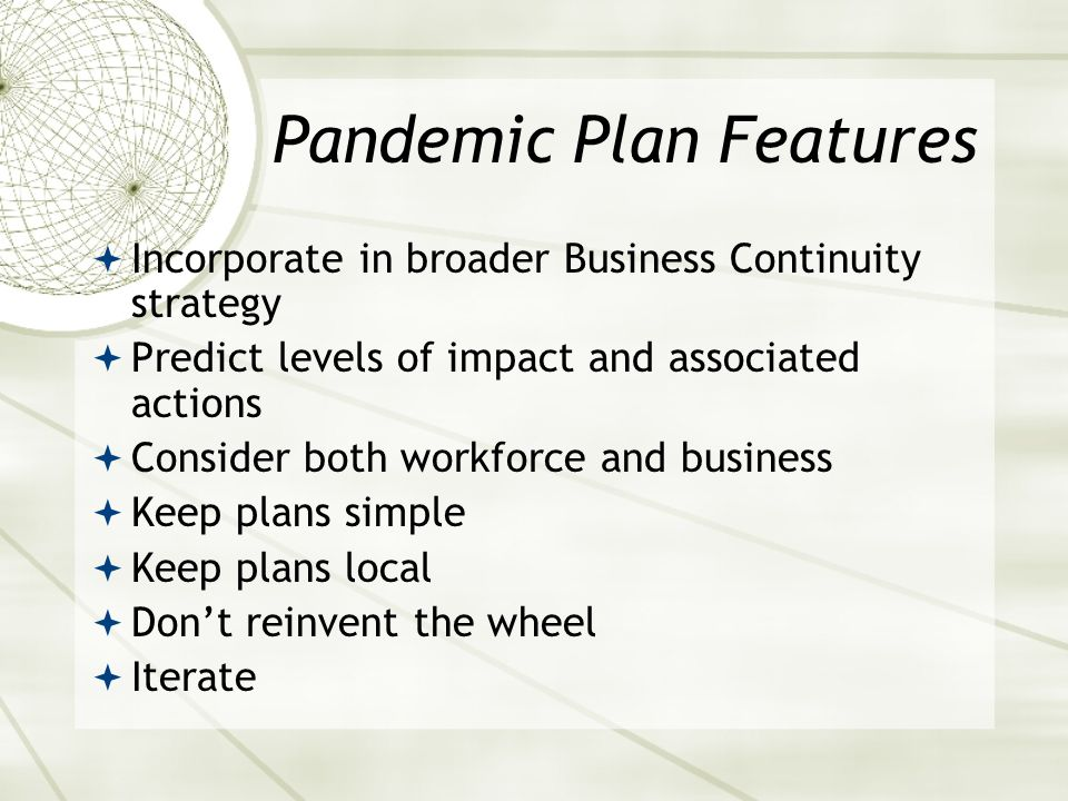 Pandemic Plan Features Incorporate in broader Business Continuity strategy Predict levels of impact and associated actions Consider both workforce and business Keep plans simple Keep plans local Dont reinvent the wheel Iterate