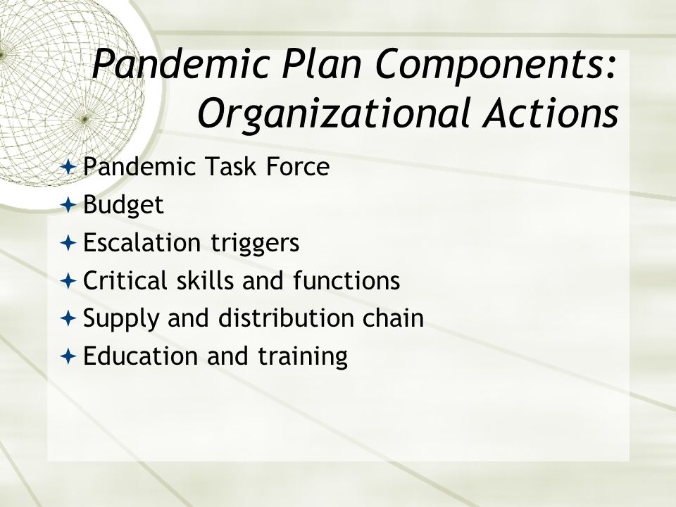 Pandemic Plan Components: Organizational Actions Pandemic Task Force Budget Escalation triggers Critical skills and functions Supply and distribution chain Education and training