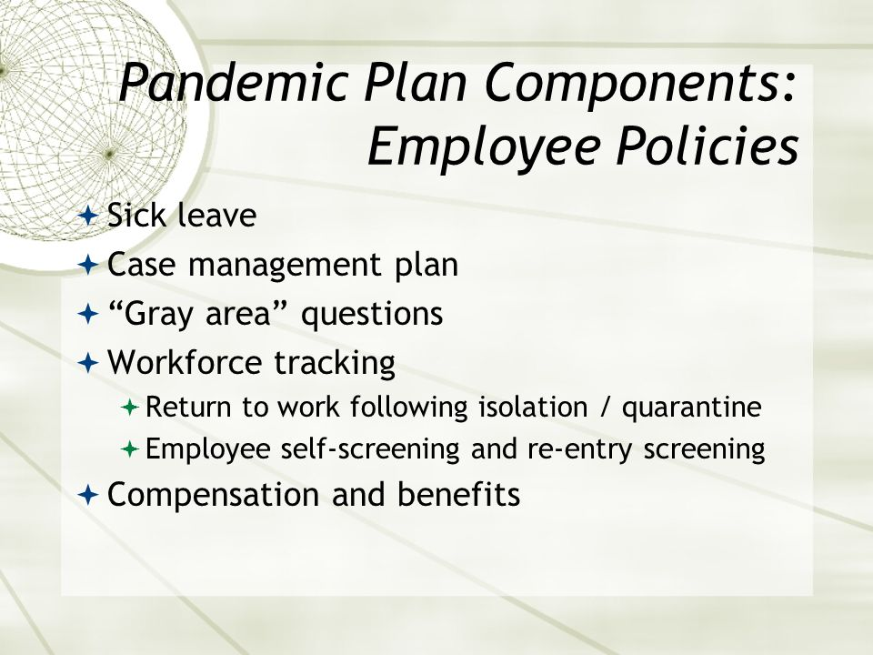 Pandemic Plan Components: Employee Policies Sick leave Case management plan Gray area questions Workforce tracking Return to work following isolation / quarantine Employee self-screening and re-entry screening Compensation and benefits