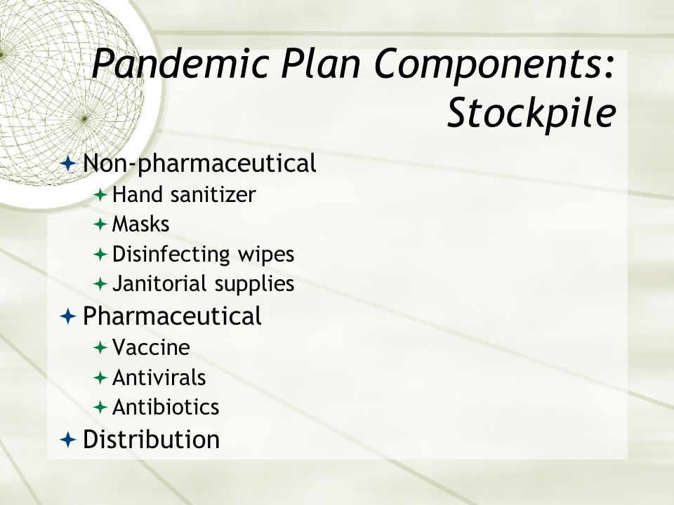 Pandemic Plan Components: Stockpile Non-pharmaceutical Hand sanitizer Masks Disinfecting wipes Janitorial supplies Pharmaceutical Vaccine Antivirals A