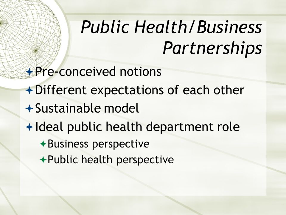 Public Health/Business Partnerships Pre-conceived notions Different expectations of each other Sustainable model Ideal public health department role Business perspective Public health perspective