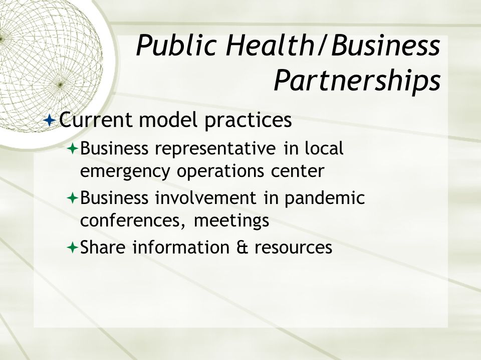 Public Health/Business Partnerships Current model practices Business representative in local emergency operations center Business involvement in pandemic conferences, meetings Share information & resources