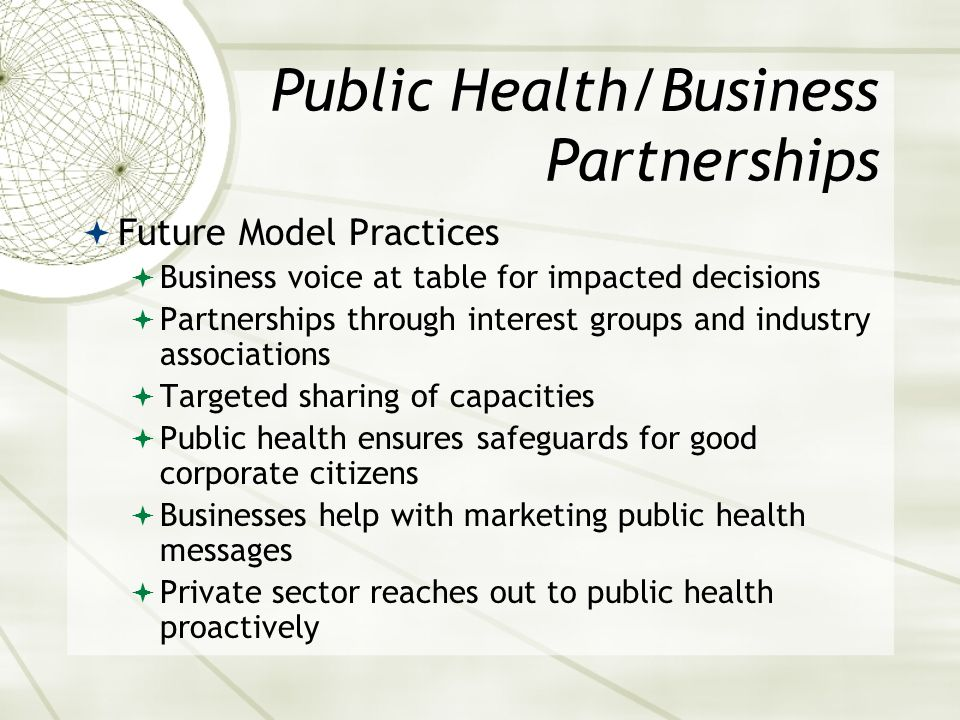 Public Health/Business Partnerships Future Model Practices Business voice at table for impacted decisions Partnerships through interest groups and industry associations Targeted sharing of capacities Public health ensures safeguards for good corporate citizens Businesses help with marketing public health messages Private sector reaches out to public health proactively