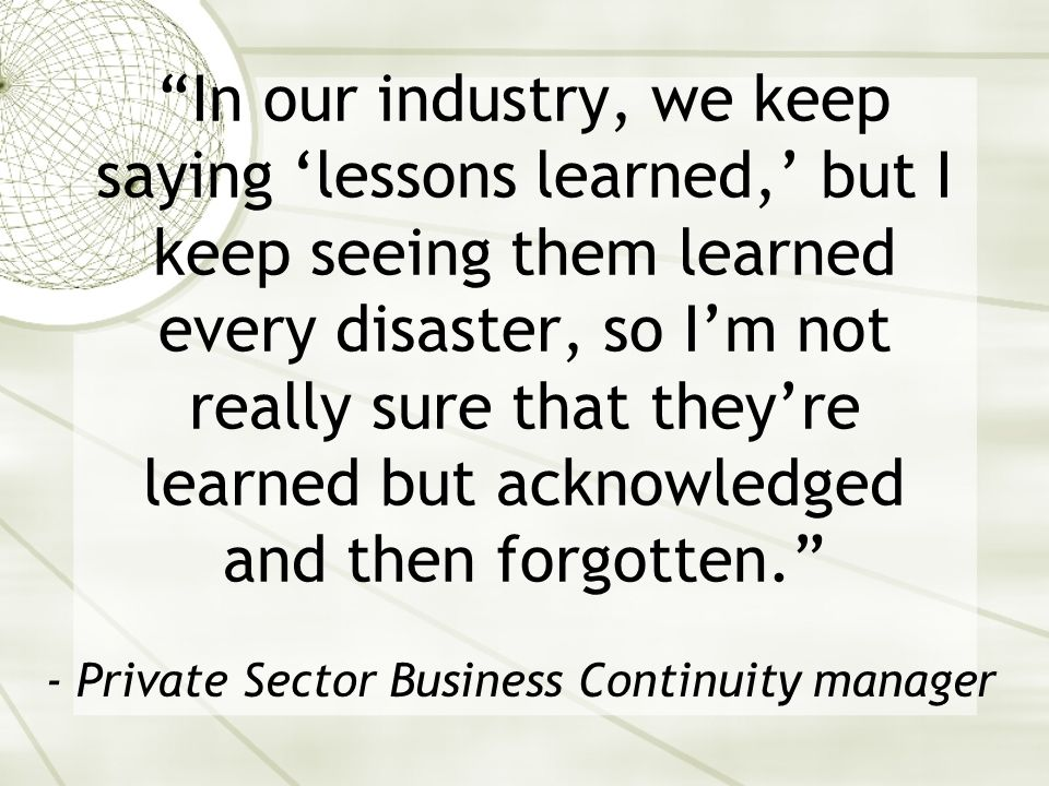 In our industry, we keep saying lessons learned, but I keep seeing them learned every disaster, so Im not really sure that theyre learned but acknowledged and then forgotten.