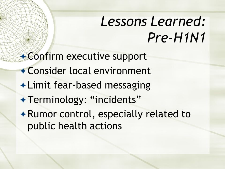Lessons Learned: Pre-H1N1 Confirm executive support Consider local environment Limit fear-based messaging Terminology: incidents Rumor control, especially related to public health actions