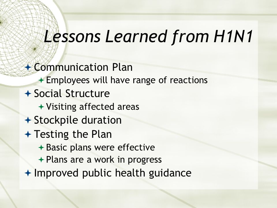 Lessons Learned from H1N1 Communication Plan Employees will have range of reactions Social Structure Visiting affected areas Stockpile duration Testing the Plan Basic plans were effective Plans are a work in progress Improved public health guidance