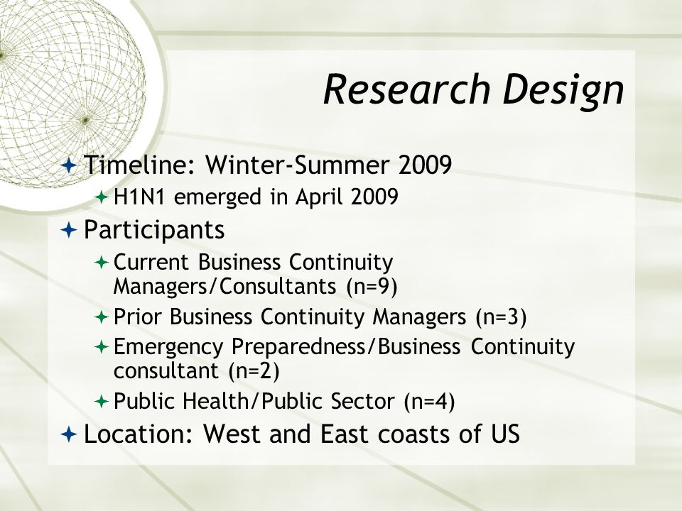 Research Design Timeline: Winter-Summer 2009 H1N1 emerged in April 2009 Participants Current Business Continuity Managers/Consultants (n=9) Prior Busi