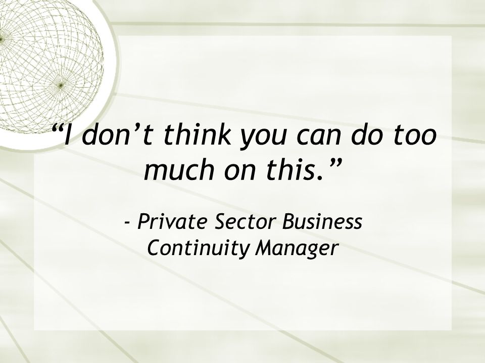 I dont think you can do too much on this. - Private Sector Business Continuity Manager