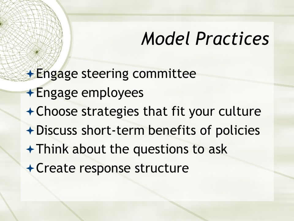 Model Practices Engage steering committee Engage employees Choose strategies that fit your culture Discuss short-term benefits of policies Think about