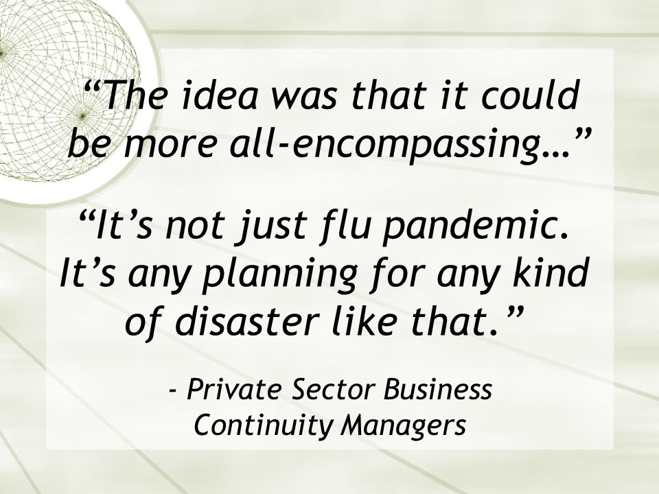 The idea was that it could be more all-encompassing… - Private Sector Business Continuity Managers Its not just flu pandemic.