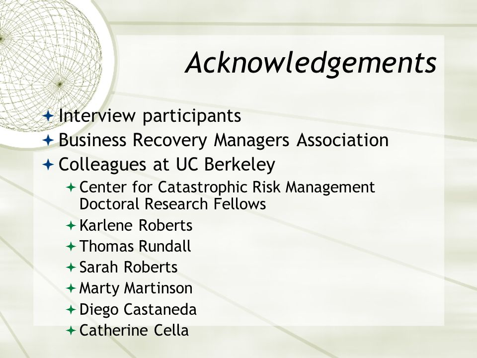 Acknowledgements Interview participants Business Recovery Managers Association Colleagues at UC Berkeley Center for Catastrophic Risk Management Docto