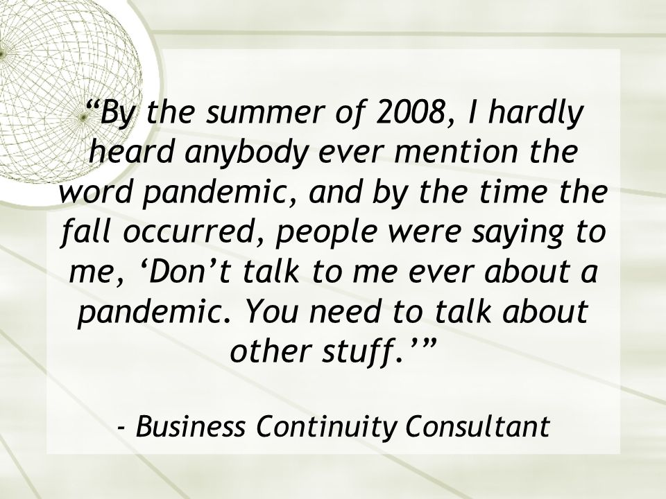 By the summer of 2008, I hardly heard anybody ever mention the word pandemic, and by the time the fall occurred, people were saying to me, Dont talk to me ever about a pandemic.