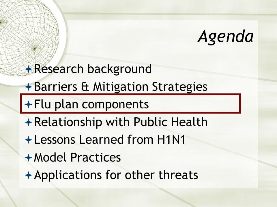 Agenda Research background Barriers & Mitigation Strategies Flu plan components Relationship with Public Health Lessons Learned from H1N1 Model Practices Applications for other threats