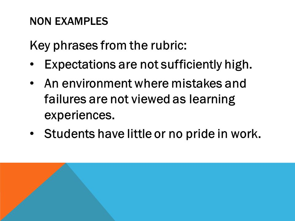 NON EXAMPLES Key phrases from the rubric: Expectations are not sufficiently high. An environment where mistakes and failures are not viewed as learnin
