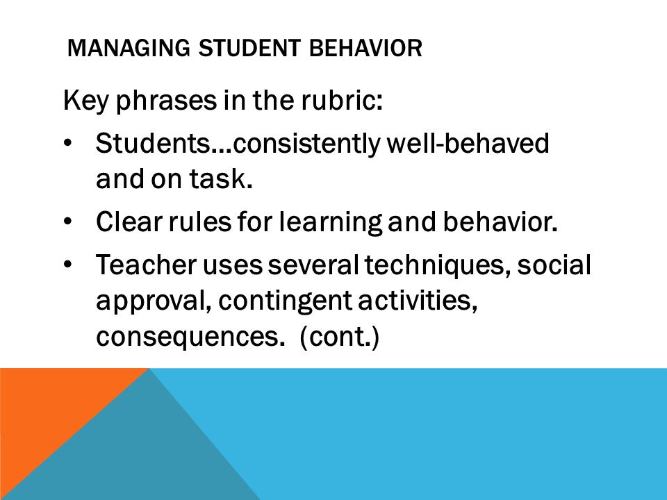 MANAGING STUDENT BEHAVIOR Key phrases in the rubric: Students…consistently well-behaved and on task. Clear rules for learning and behavior. Teacher us