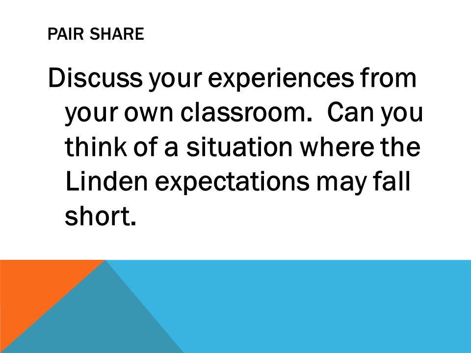 PAIR SHARE Discuss your experiences from your own classroom. Can you think of a situation where the Linden expectations may fall short.