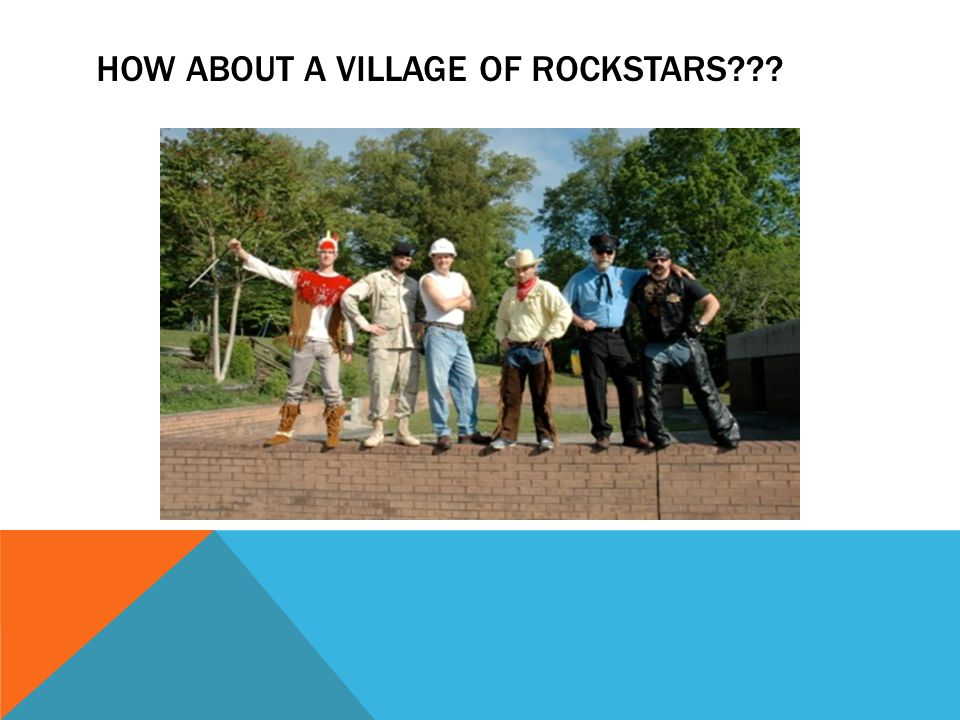 HOW ABOUT A VILLAGE OF ROCKSTARS???