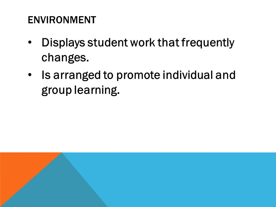 ENVIRONMENT Displays student work that frequently changes. Is arranged to promote individual and group learning.