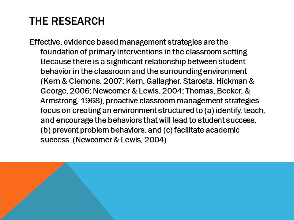 THE RESEARCH Effective, evidence based management strategies are the foundation of primary interventions in the classroom setting. Because there is a