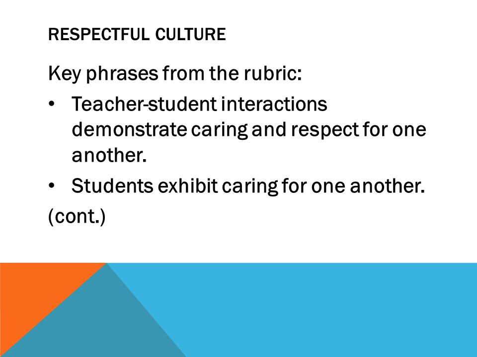 RESPECTFUL CULTURE Key phrases from the rubric: Teacher-student interactions demonstrate caring and respect for one another. Students exhibit caring f