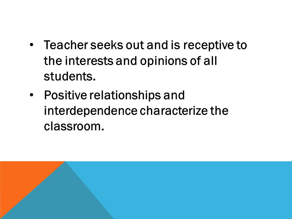 Teacher seeks out and is receptive to the interests and opinions of all students. Positive relationships and interdependence characterize the classroo
