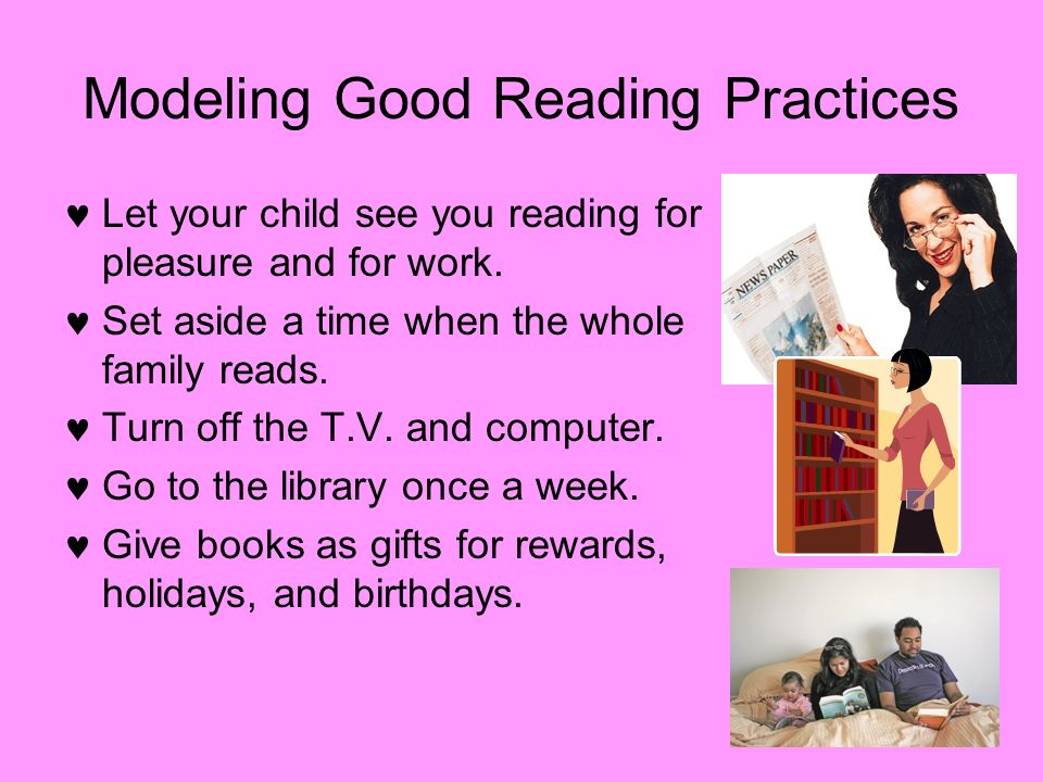 Modeling Good Reading Practices Let your child see you reading for pleasure and for work. Set aside a time when the whole family reads. Turn off the T