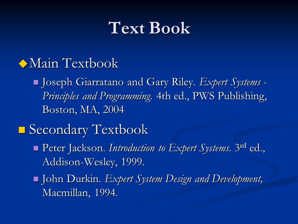 Text Book u Main Textbook Joseph Giarratano and Gary Riley. Expert Systems - Principles and Programming. 4th ed., PWS Publishing, Boston, MA, 2004 Jos