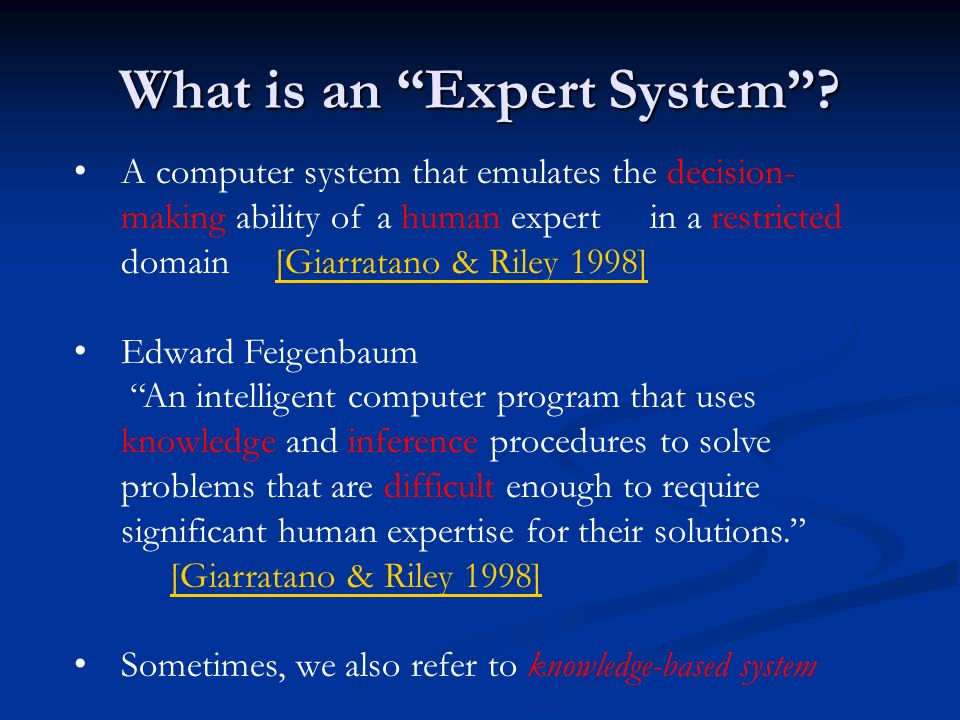 What is an Expert System? A computer system that emulates the decision- making ability of a human expertin a restricted domain [Giarratano & Riley 199