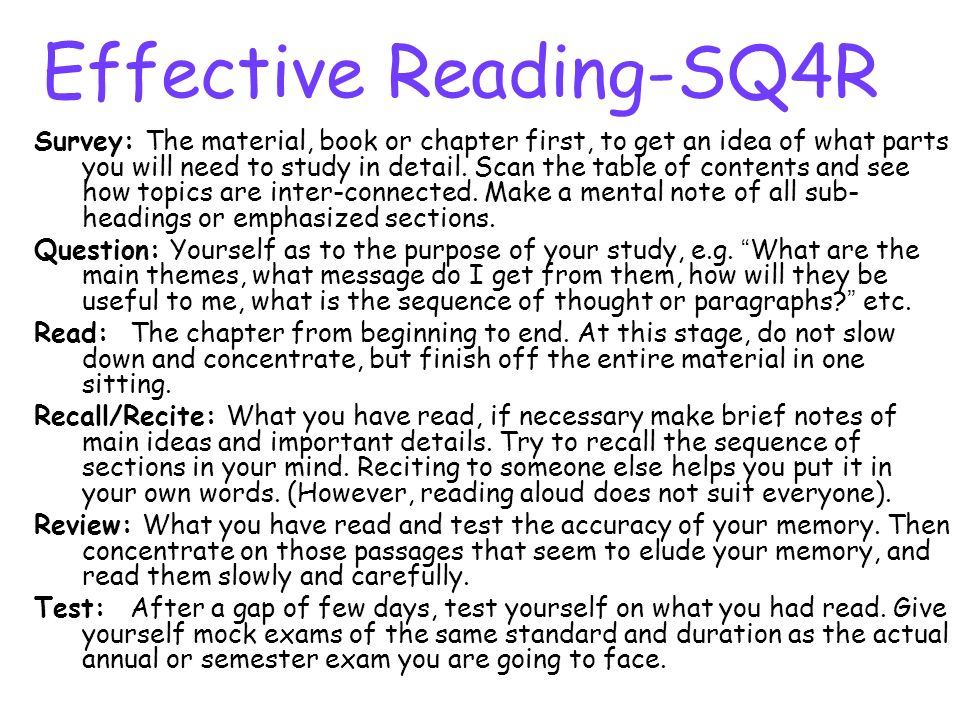 Effective Reading-SQ4R Survey: The material, book or chapter first, to get an idea of what parts you will need to study in detail. Scan the table of c