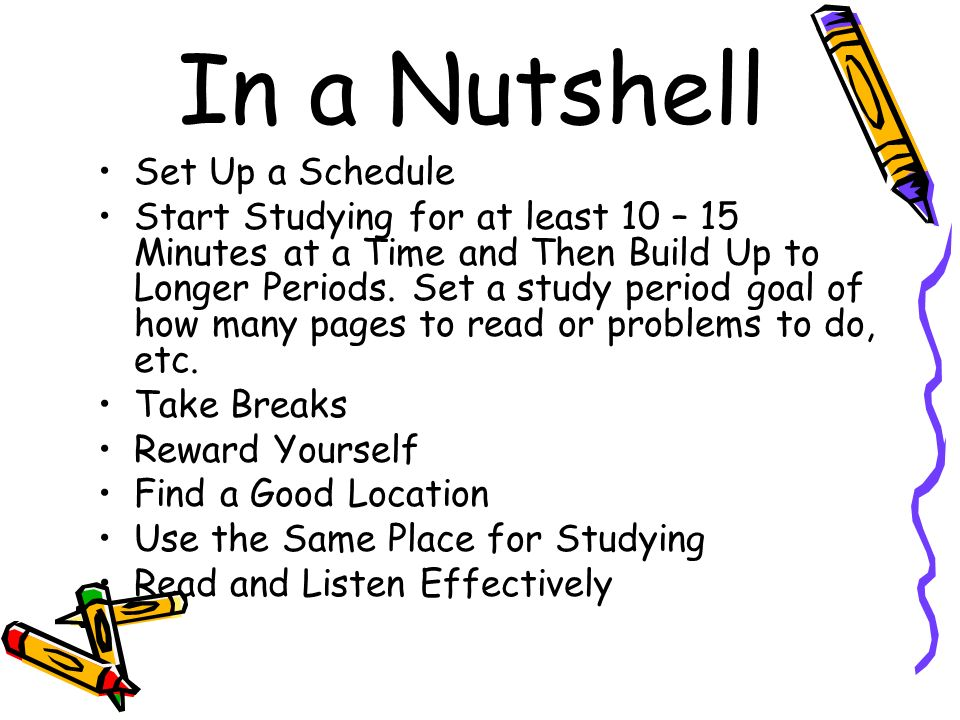 In a Nutshell Set Up a Schedule Start Studying for at least 10 – 15 Minutes at a Time and Then Build Up to Longer Periods. Set a study period goal of