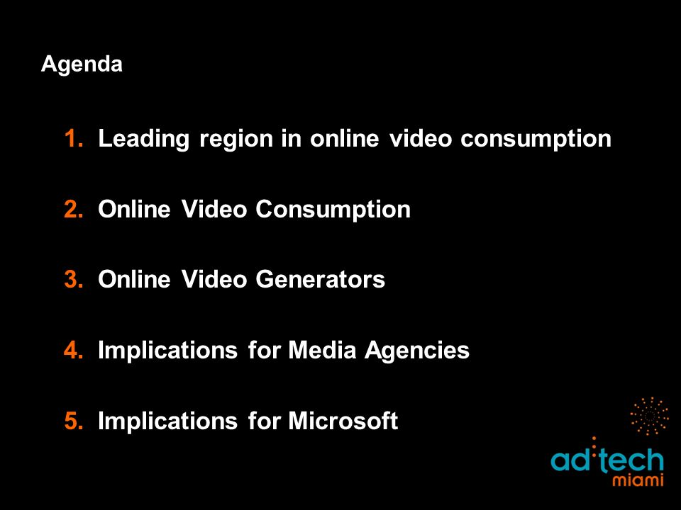 Agenda 1.Leading region in online video consumption 2.Online Video Consumption 3.Online Video Generators 4.Implications for Media Agencies 5.Implications for Microsoft