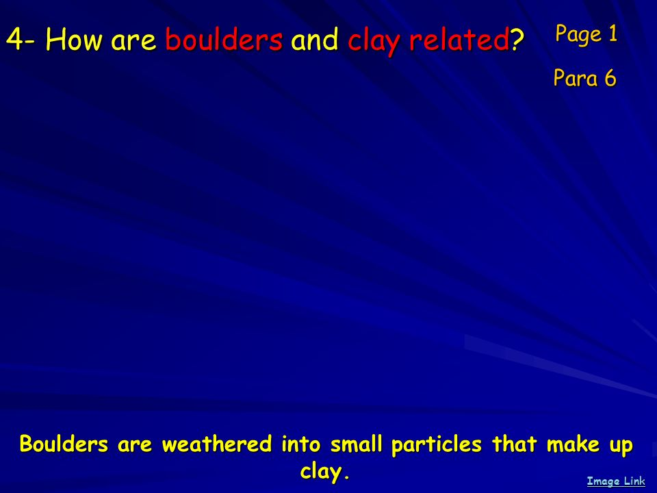 4- How are boulders and clay related? Page 1 Para 6 Image Link Image Link Boulders are weathered into small particles that make up clay.