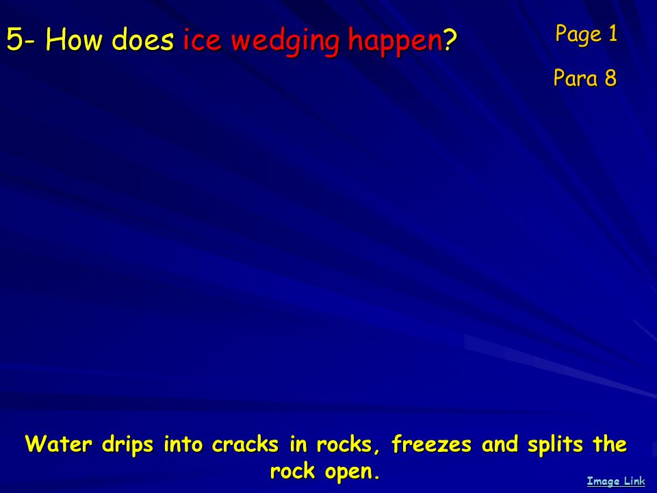 5- How does ice wedging happen? Page 1 Para 8 Image Link Image Link Water drips into cracks in rocks, freezes and splits the rock open.