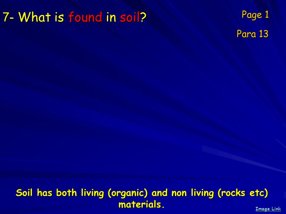 7- What is found in soil? Page 1 Para 13 Image Link Image Link Soil has both living (organic) and non living (rocks etc) materials.