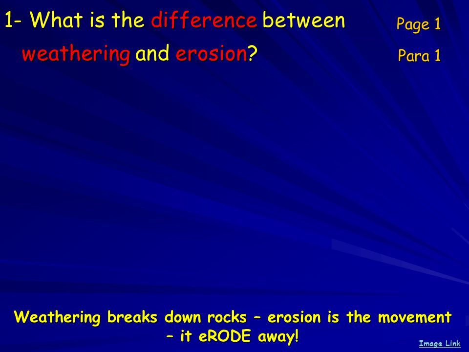 1- What is the difference between weathering and erosion? Page 1 Para 1 Weathering breaks down rocks – erosion is the movement – it eRODE away! Image