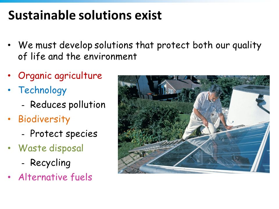 Sustainable solutions exist We must develop solutions that protect both our quality of life and the environment Organic agriculture Technology - Reduc