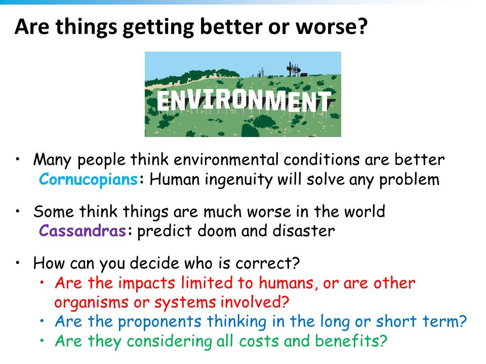 Are things getting better or worse? Many people think environmental conditions are better Cornucopians: Human ingenuity will solve any problem Some th
