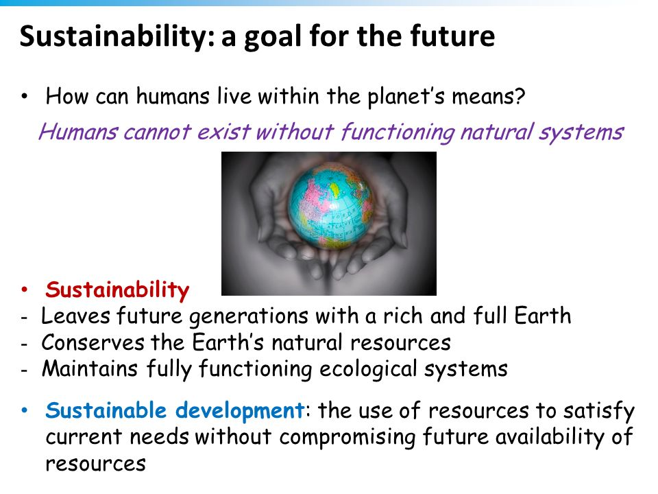 Sustainability: a goal for the future How can humans live within the planets means? Humans cannot exist without functioning natural systems Sustainabi