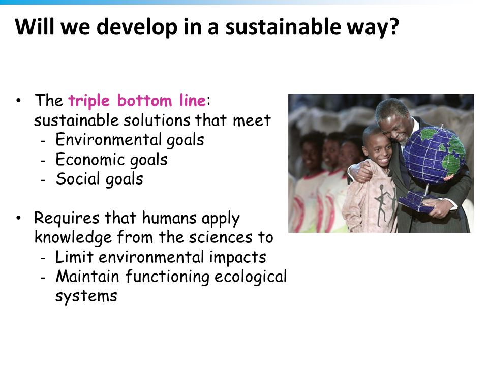 Will we develop in a sustainable way? The triple bottom line: sustainable solutions that meet - Environmental goals - Economic goals - Social goals Re