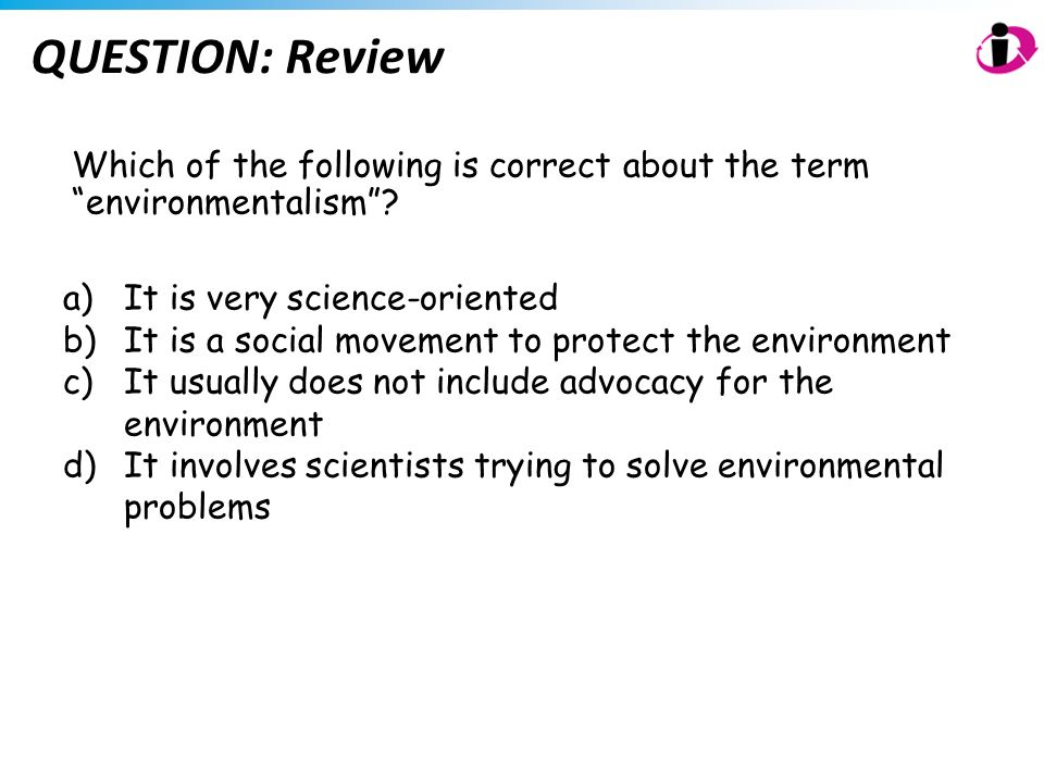 QUESTION: Review Which of the following is correct about the term environmentalism? a)It is very science-oriented b)It is a social movement to protect