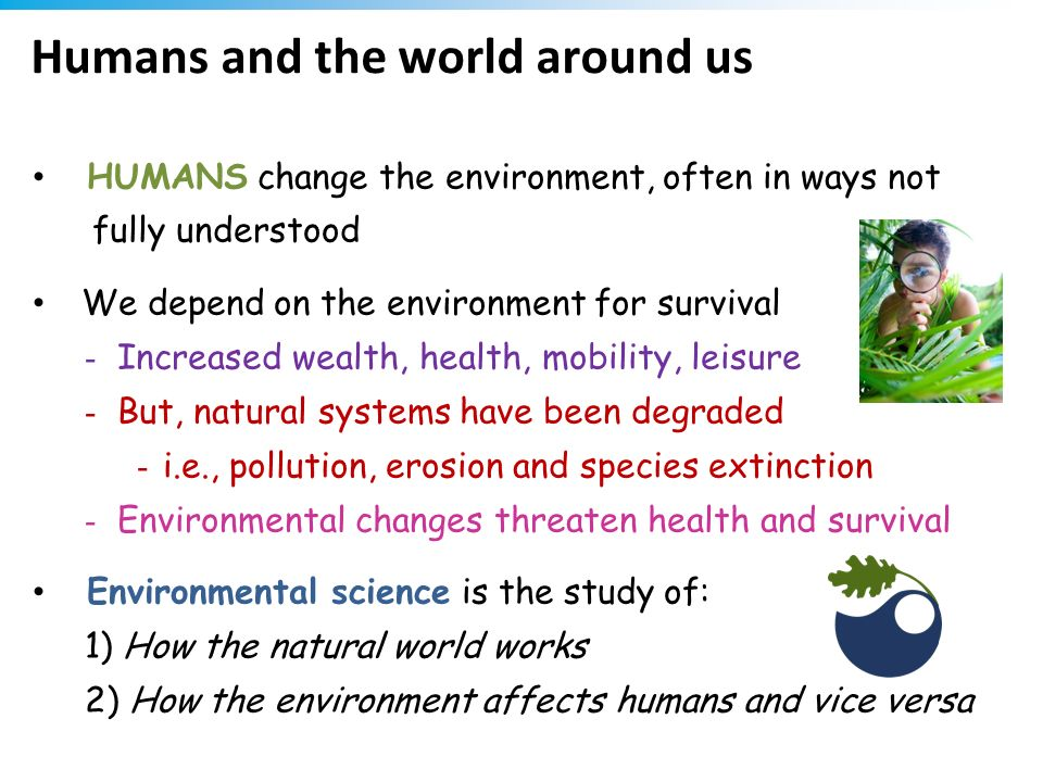 Humans and the world around us HUMANS change the environment, often in ways not fully understood We depend on the environment for survival - Increased