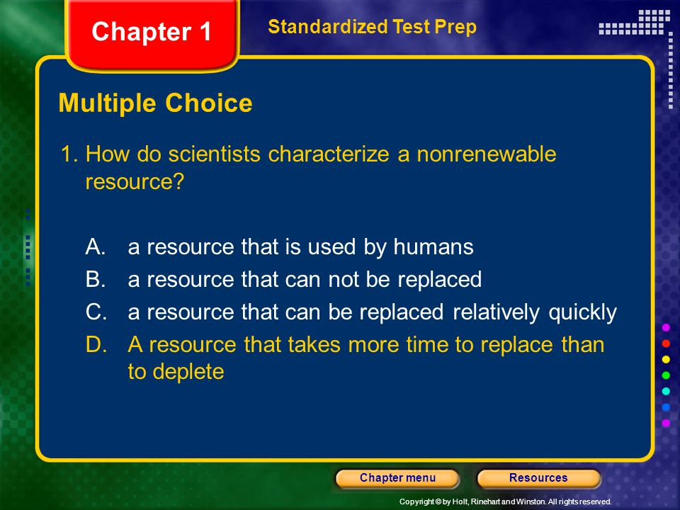 Copyright © by Holt, Rinehart and Winston. All rights reserved. ResourcesChapter menu Multiple Choice 1.How do scientists characterize a nonrenewable