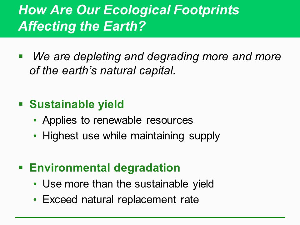 How Are Our Ecological Footprints Affecting the Earth? We are depleting and degrading more and more of the earths natural capital. Sustainable yield A