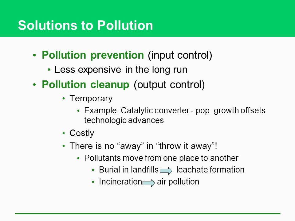 Solutions to Pollution Pollution prevention (input control) Less expensive in the long run Pollution cleanup (output control) Temporary Example: Catal