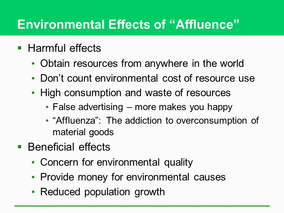 Environmental Effects of Affluence Harmful effects Obtain resources from anywhere in the world Dont count environmental cost of resource use High cons