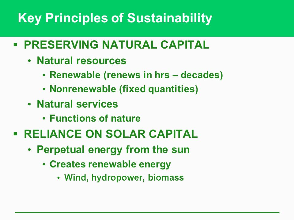 Key Principles of Sustainability PRESERVING NATURAL CAPITAL Natural resources Renewable (renews in hrs – decades) Nonrenewable (fixed quantities) Natu
