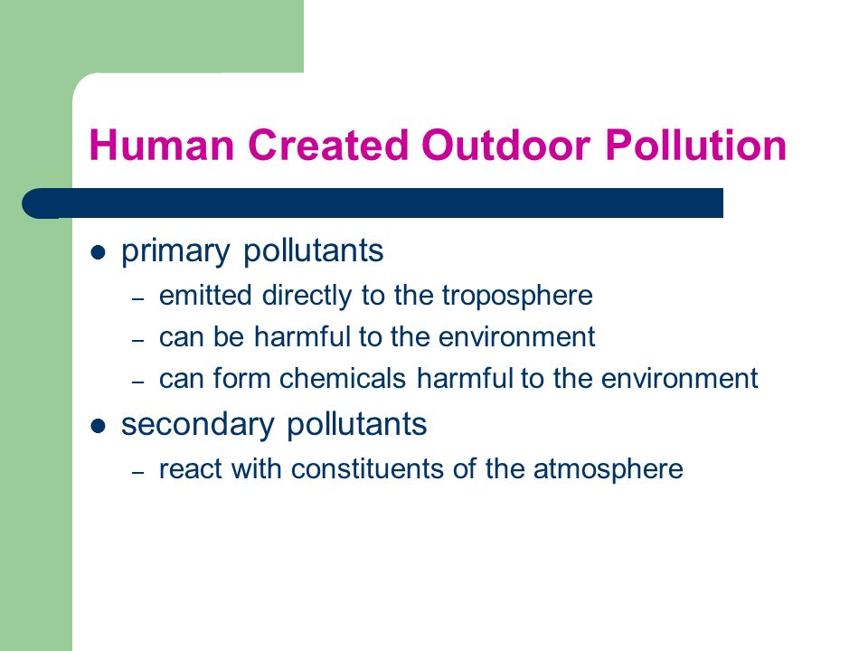 Human Created Outdoor Pollution primary pollutants – emitted directly to the troposphere – can be harmful to the environment – can form chemicals harm