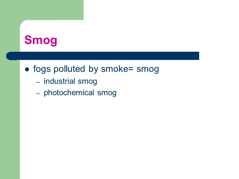 Smog fogs polluted by smoke= smog – industrial smog – photochemical smog