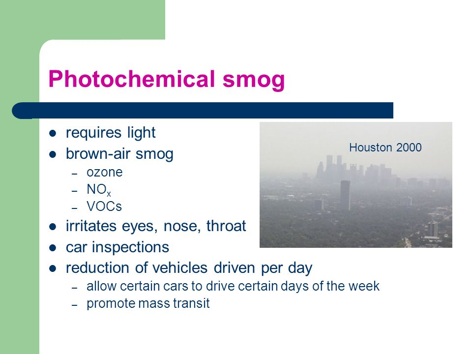 Photochemical smog requires light brown-air smog – ozone – NO x – VOCs irritates eyes, nose, throat car inspections reduction of vehicles driven per d